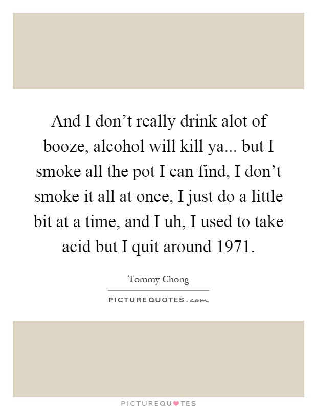 And I don't really drink alot of booze, alcohol will kill ya... but I smoke all the pot I can find, I don't smoke it all at once, I just do a little bit at a time, and I uh, I used to take acid but I quit around 1971 Picture Quote #1
