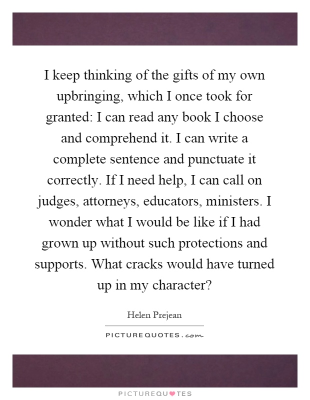 I keep thinking of the gifts of my own upbringing, which I once took for granted: I can read any book I choose and comprehend it. I can write a complete sentence and punctuate it correctly. If I need help, I can call on judges, attorneys, educators, ministers. I wonder what I would be like if I had grown up without such protections and supports. What cracks would have turned up in my character? Picture Quote #1