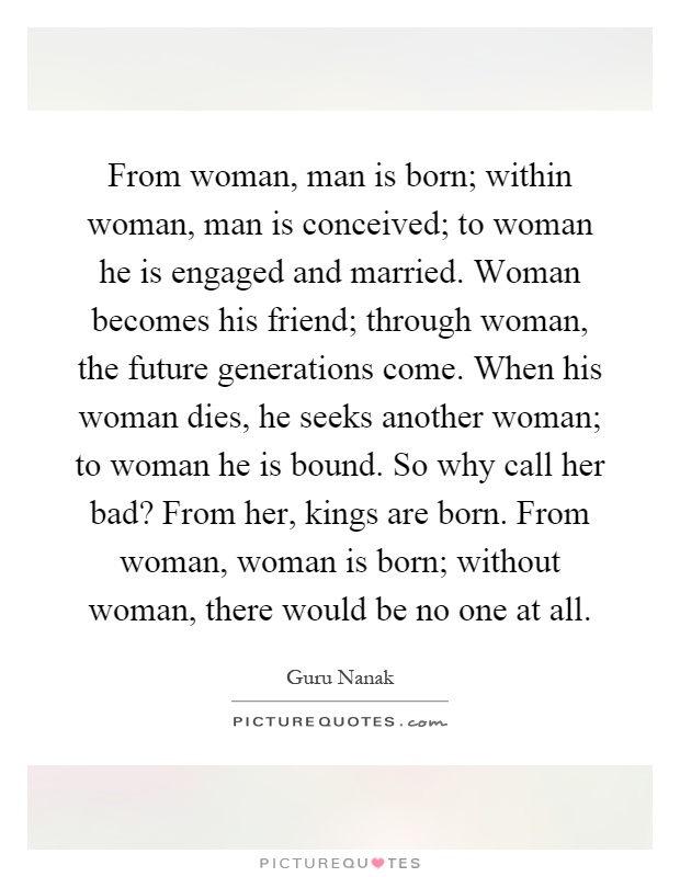 From woman, man is born; within woman, man is conceived; to woman he is engaged and married. Woman becomes his friend; through woman, the future generations come. When his woman dies, he seeks another woman; to woman he is bound. So why call her bad? From her, kings are born. From woman, woman is born; without woman, there would be no one at all Picture Quote #1