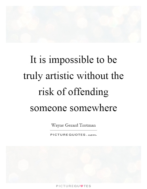 It is impossible to be truly artistic without the risk of offending someone somewhere Picture Quote #1