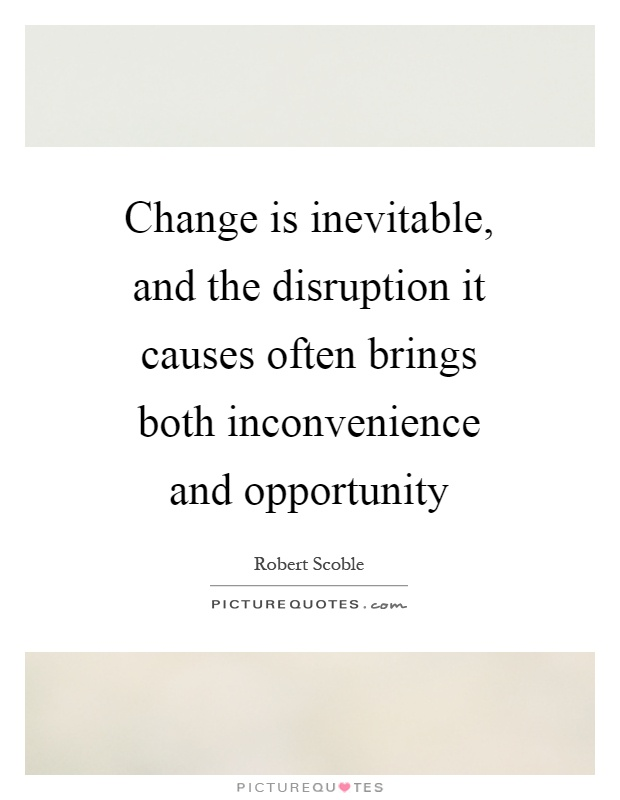 Change is inevitable, and the disruption it causes often brings both inconvenience and opportunity Picture Quote #1