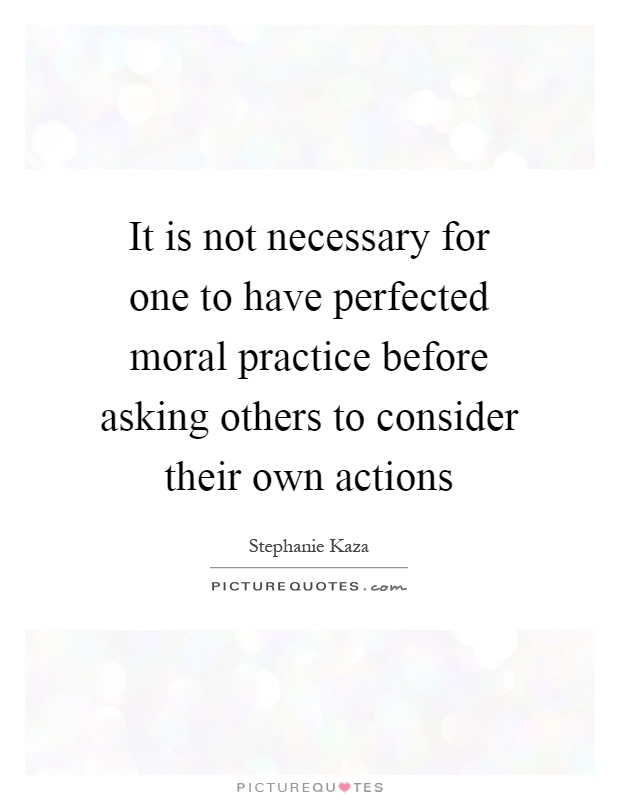 It is not necessary for one to have perfected moral practice before asking others to consider their own actions Picture Quote #1