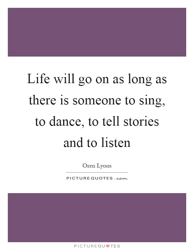 Life will go on as long as there is someone to sing, to dance, to tell stories and to listen Picture Quote #1
