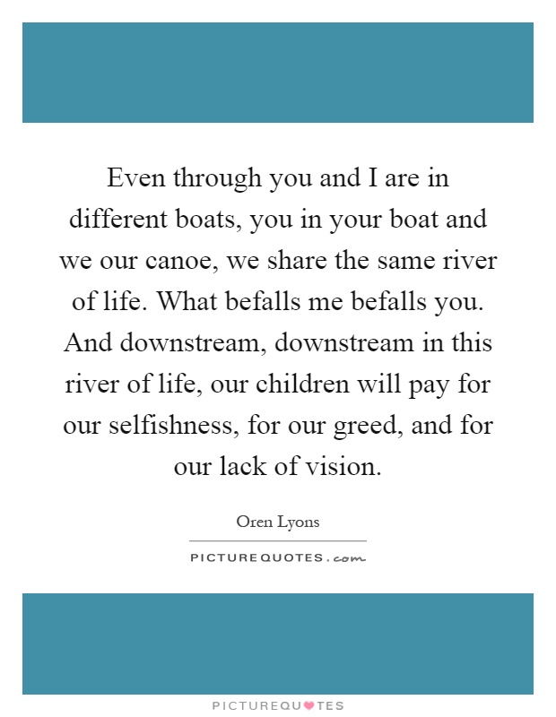Even through you and I are in different boats, you in your boat and we our canoe, we share the same river of life. What befalls me befalls you. And downstream, downstream in this river of life, our children will pay for our selfishness, for our greed, and for our lack of vision Picture Quote #1
