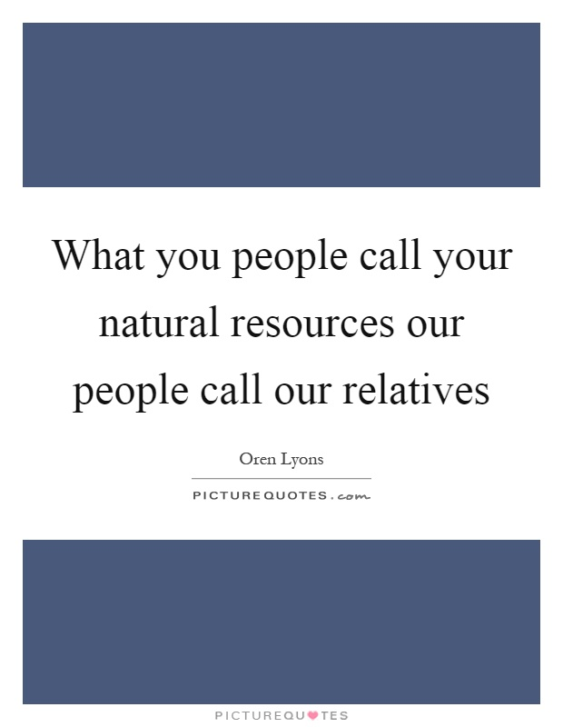 What you people call your natural resources our people call our relatives Picture Quote #1