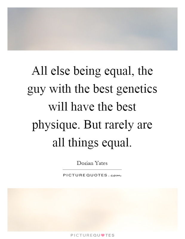 All else being equal, the guy with the best genetics will have the best physique. But rarely are all things equal Picture Quote #1