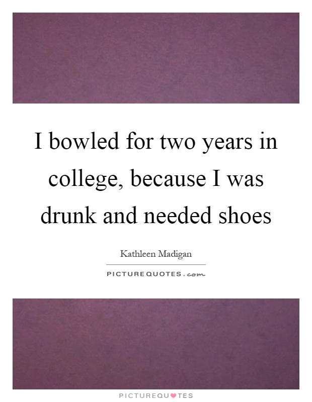 I bowled for two years in college, because I was drunk and needed shoes Picture Quote #1