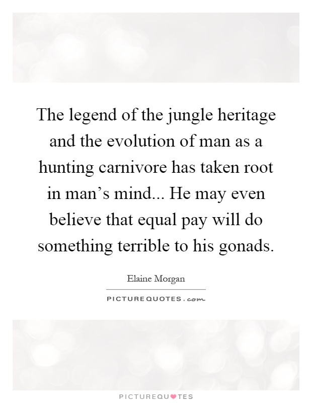 The legend of the jungle heritage and the evolution of man as a hunting carnivore has taken root in man's mind... He may even believe that equal pay will do something terrible to his gonads Picture Quote #1