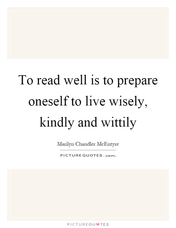 To read well is to prepare oneself to live wisely, kindly and wittily Picture Quote #1