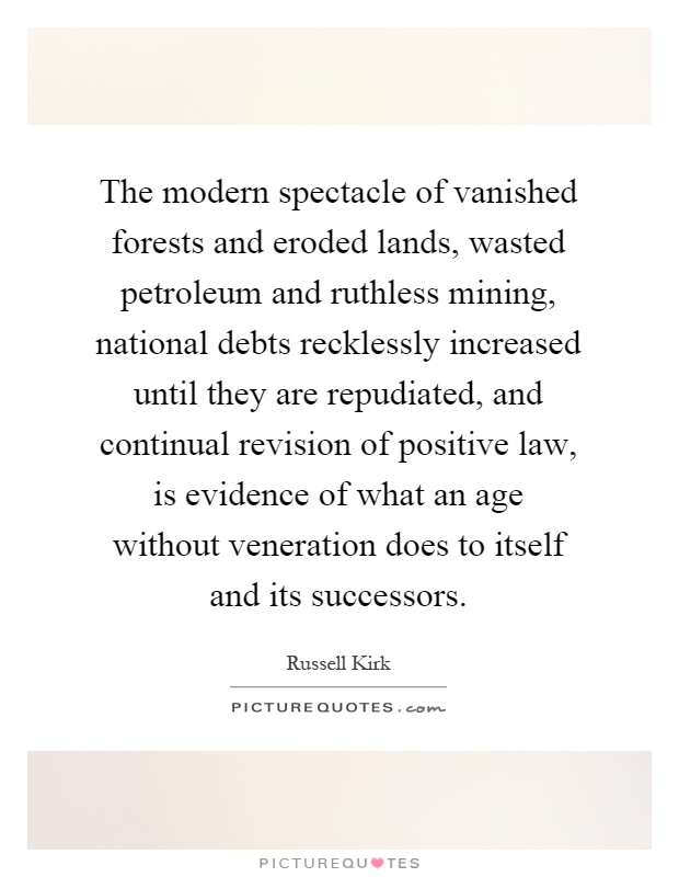 The modern spectacle of vanished forests and eroded lands, wasted petroleum and ruthless mining, national debts recklessly increased until they are repudiated, and continual revision of positive law, is evidence of what an age without veneration does to itself and its successors Picture Quote #1