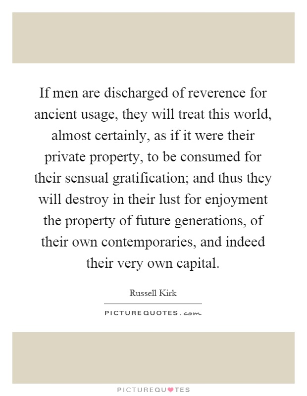 If men are discharged of reverence for ancient usage, they will treat this world, almost certainly, as if it were their private property, to be consumed for their sensual gratification; and thus they will destroy in their lust for enjoyment the property of future generations, of their own contemporaries, and indeed their very own capital Picture Quote #1