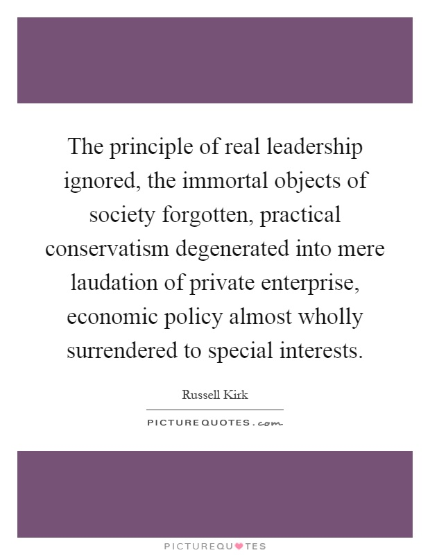 The principle of real leadership ignored, the immortal objects of society forgotten, practical conservatism degenerated into mere laudation of private enterprise, economic policy almost wholly surrendered to special interests Picture Quote #1