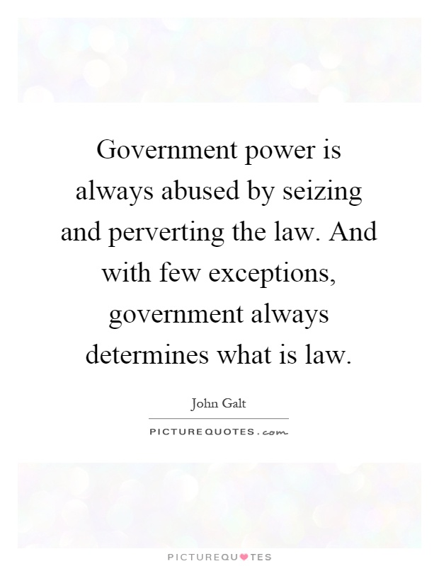 Government power is always abused by seizing and perverting the law. And with few exceptions, government always determines what is law Picture Quote #1