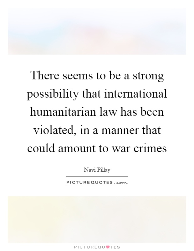 There seems to be a strong possibility that international humanitarian law has been violated, in a manner that could amount to war crimes Picture Quote #1