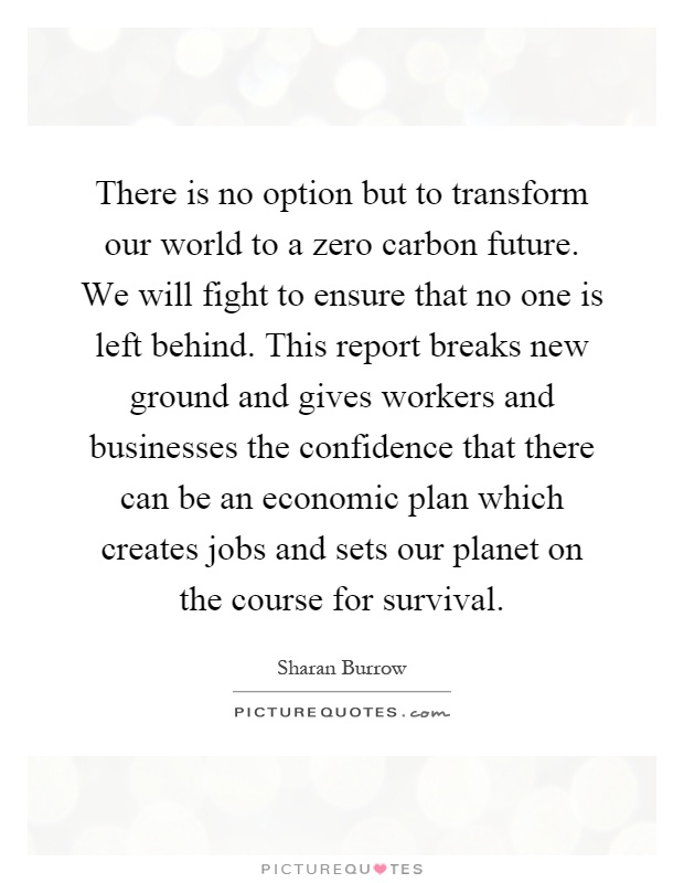 There is no option but to transform our world to a zero carbon future. We will fight to ensure that no one is left behind. This report breaks new ground and gives workers and businesses the confidence that there can be an economic plan which creates jobs and sets our planet on the course for survival Picture Quote #1