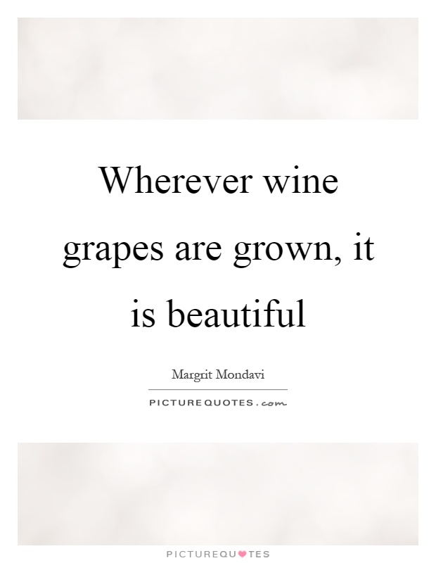Wherever wine grapes are grown, it is beautiful Picture Quote #1