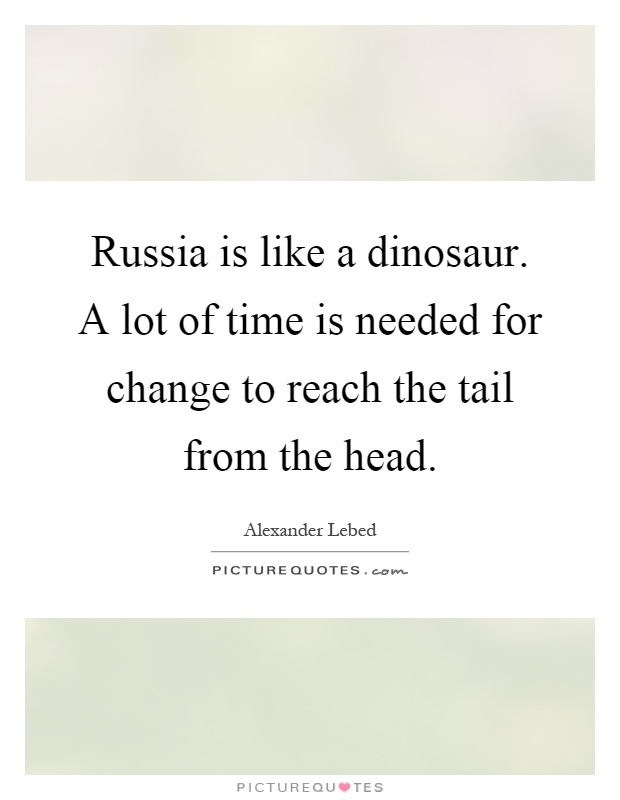 Russia is like a dinosaur. A lot of time is needed for change to reach the tail from the head Picture Quote #1