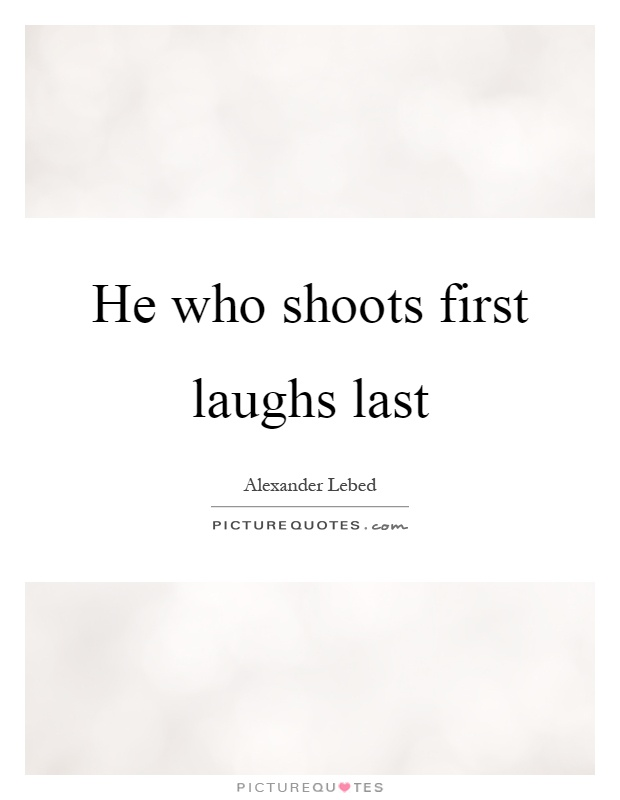 He who shoots first laughs last Picture Quote #1