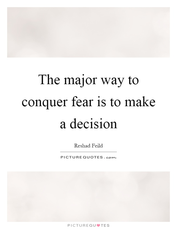 The major way to conquer fear is to make a decision Picture Quote #1