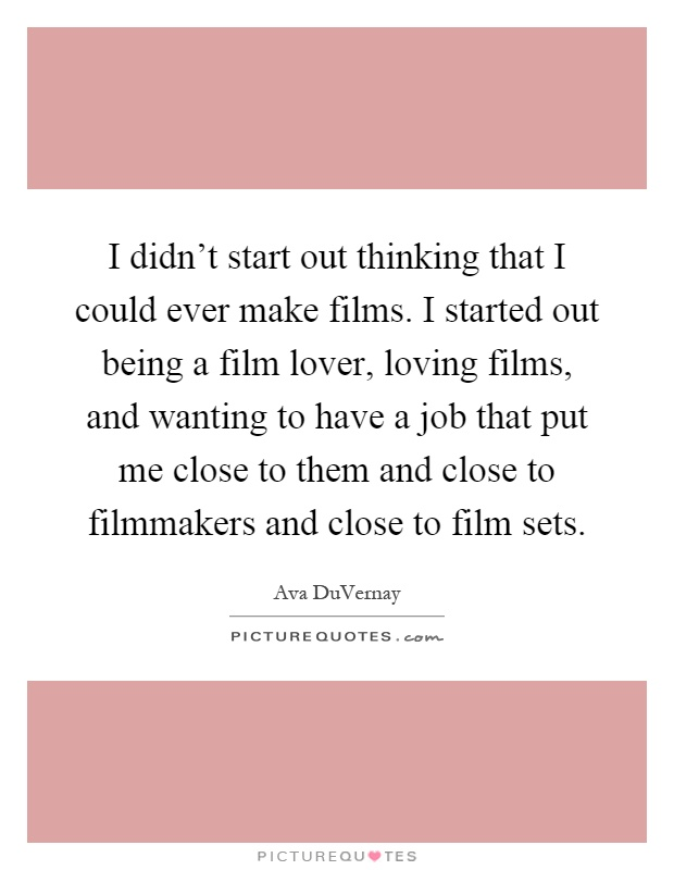 I didn't start out thinking that I could ever make films. I started out being a film lover, loving films, and wanting to have a job that put me close to them and close to filmmakers and close to film sets Picture Quote #1