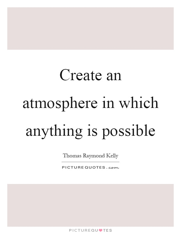Create an atmosphere in which anything is possible Picture Quote #1