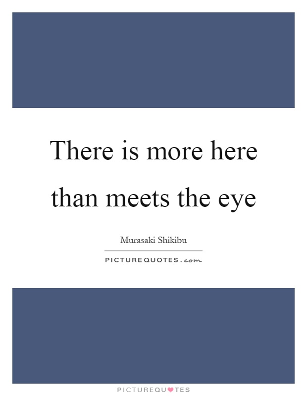 There is more here than meets the eye Picture Quote #1