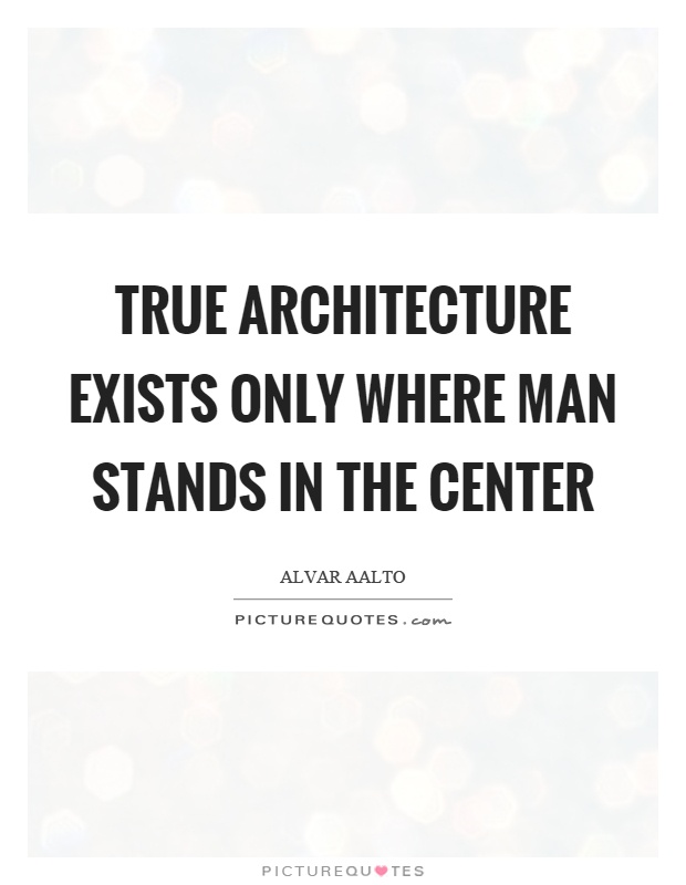 True architecture exists only where man stands in the center Picture Quote #1