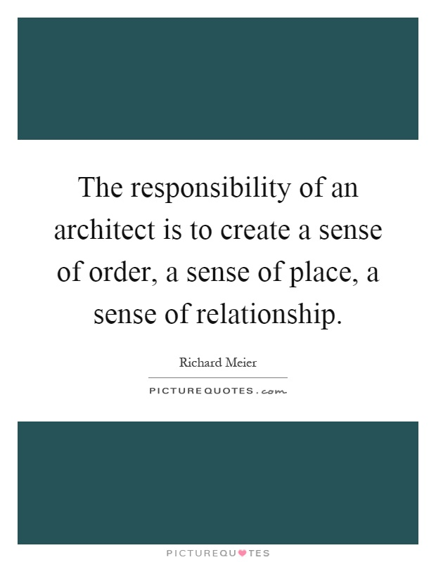The responsibility of an architect is to create a sense of order, a sense of place, a sense of relationship Picture Quote #1