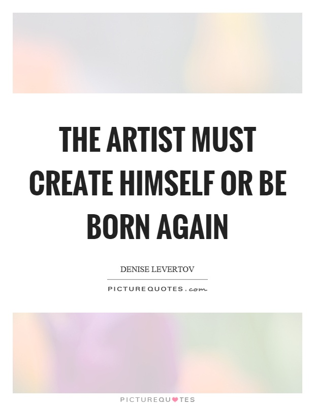 The artist must create himself or be born again Picture Quote #1