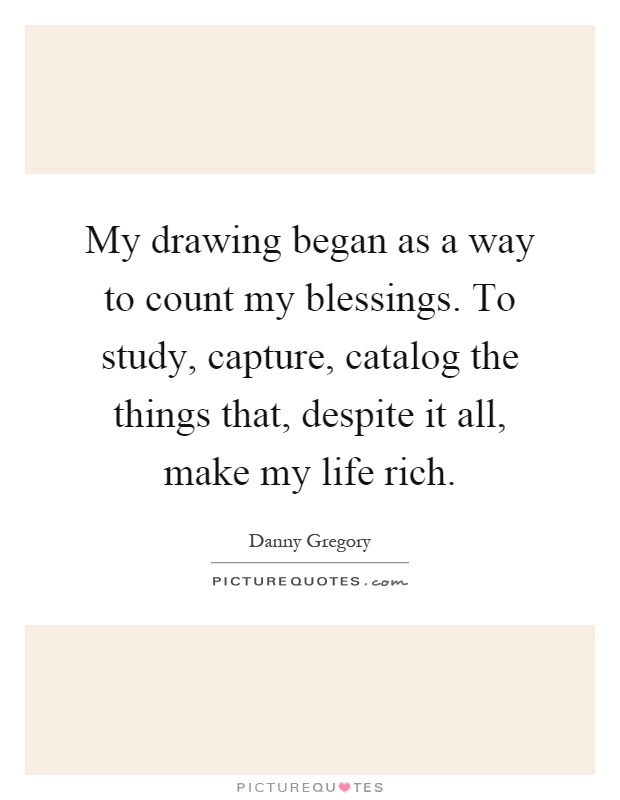 My drawing began as a way to count my blessings. To study, capture, catalog the things that, despite it all, make my life rich Picture Quote #1
