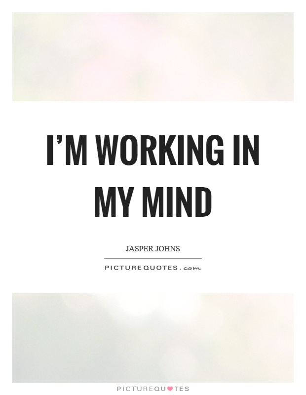 I'm working in my mind Picture Quote #1