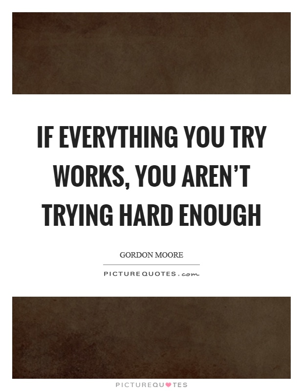 If everything you try works, you aren't trying hard enough Picture Quote #1