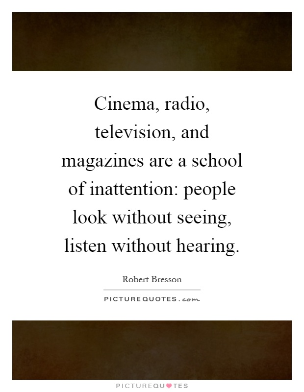 Cinema, radio, television, and magazines are a school of inattention: people look without seeing, listen without hearing Picture Quote #1