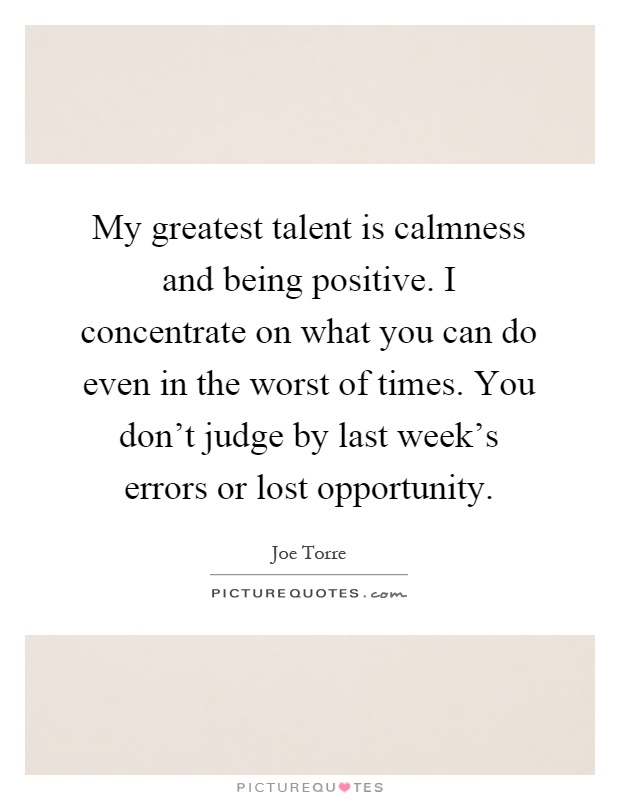 My greatest talent is calmness and being positive. I concentrate on what you can do even in the worst of times. You don't judge by last week's errors or lost opportunity Picture Quote #1