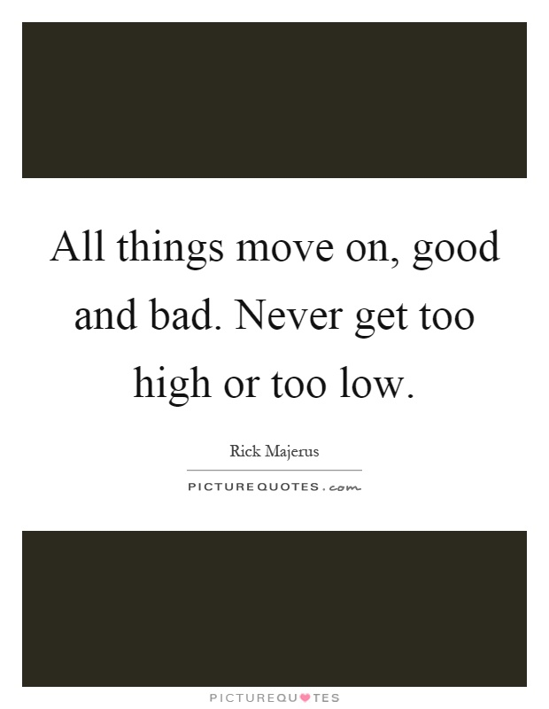 All things move on, good and bad. Never get too high or too low Picture Quote #1