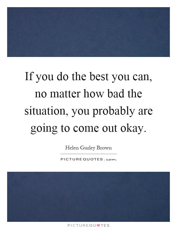 If you do the best you can, no matter how bad the situation, you probably are going to come out okay Picture Quote #1