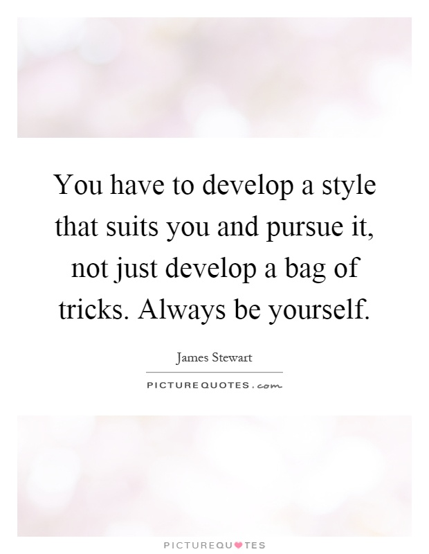 You have to develop a style that suits you and pursue it, not just develop a bag of tricks. Always be yourself Picture Quote #1