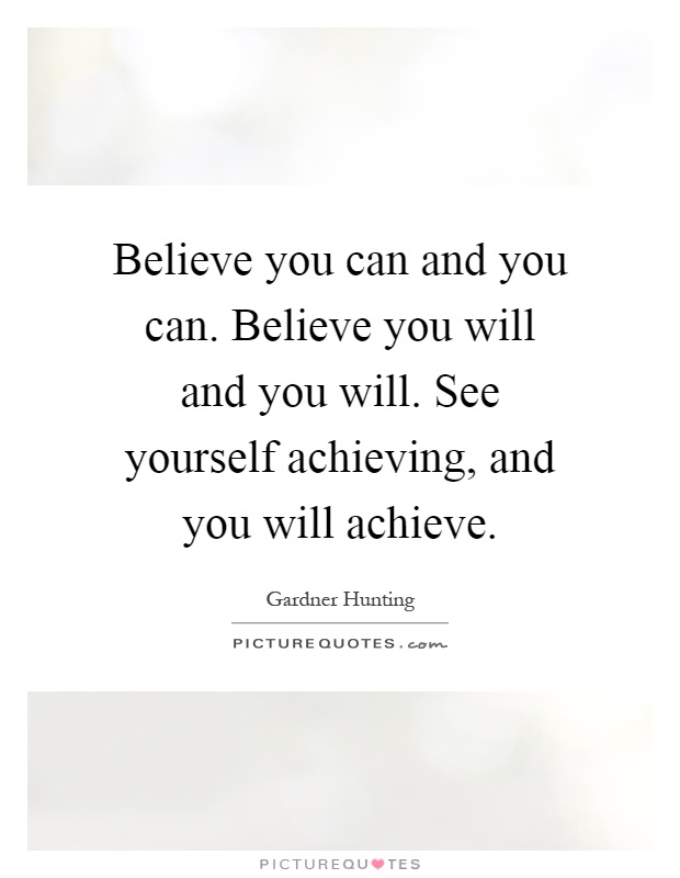 Believe You Can And You Can. Believe You Will And You Will. See Yourself  Achieving, And You Will Achieve Ideas