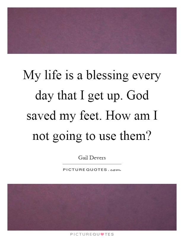 My life is a blessing every day that I get up. God saved my feet. How am I not going to use them? Picture Quote #1