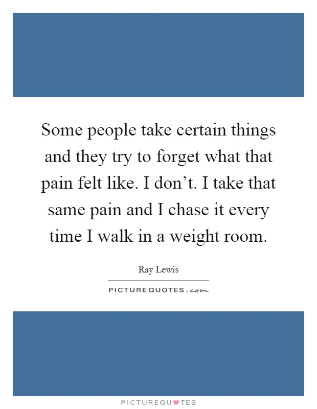 Some people take certain things and they try to forget what that pain felt like. I don't. I take that same pain and I chase it every time I walk in a weight room Picture Quote #1