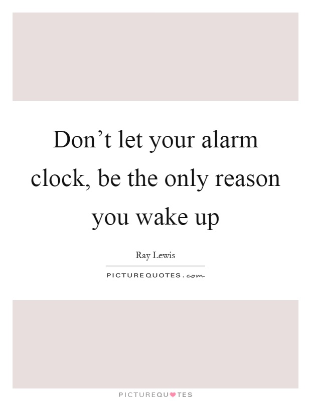 Don't let your alarm clock, be the only reason you wake up Picture Quote #1
