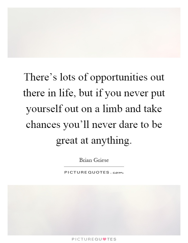 There's lots of opportunities out there in life, but if you never put yourself out on a limb and take chances you'll never dare to be great at anything Picture Quote #1