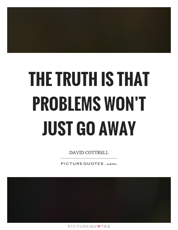The truth is that problems won't just go away Picture Quote #1