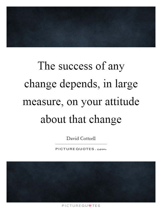 The success of any change depends, in large measure, on your attitude about that change Picture Quote #1