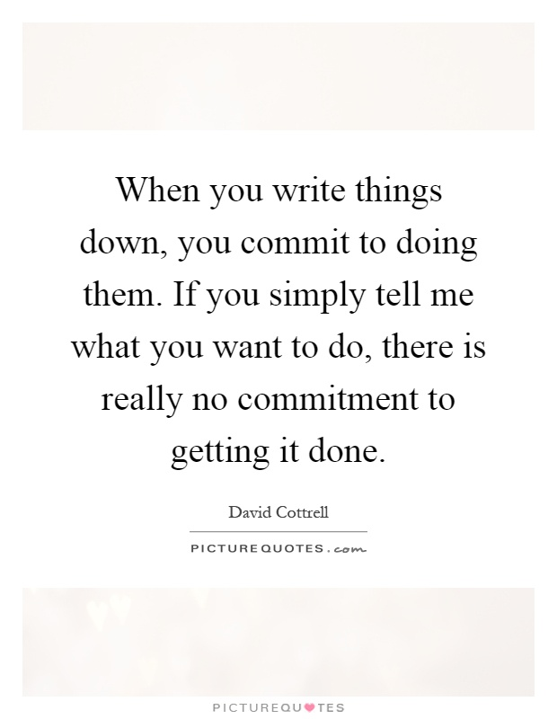 When you write things down, you commit to doing them. If you simply tell me what you want to do, there is really no commitment to getting it done Picture Quote #1