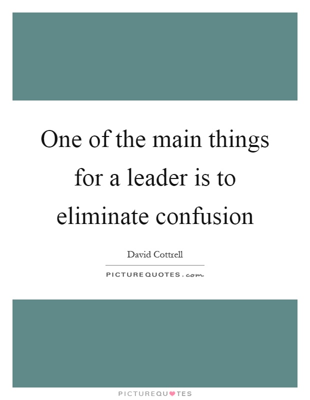 One of the main things for a leader is to eliminate confusion Picture Quote #1