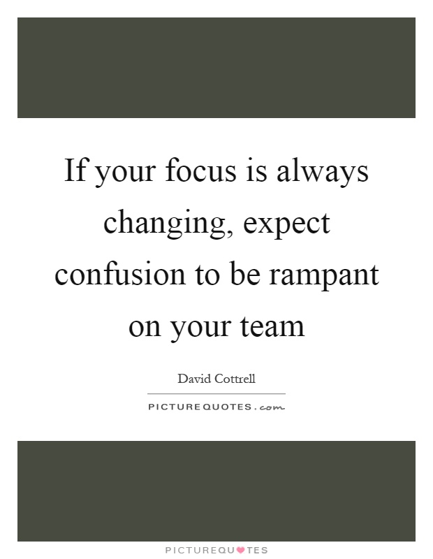 If your focus is always changing, expect confusion to be rampant on your team Picture Quote #1