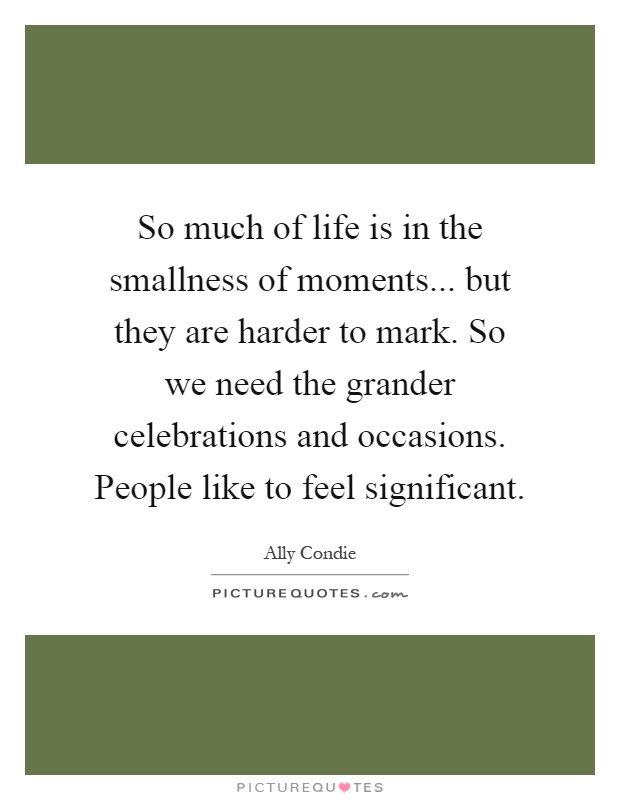So much of life is in the smallness of moments... but they are harder to mark. So we need the grander celebrations and occasions. People like to feel significant Picture Quote #1