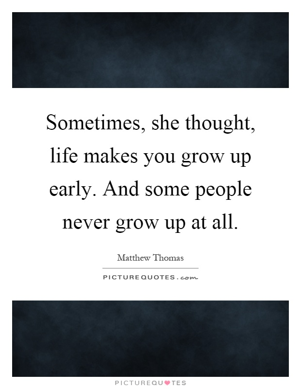 Sometimes, she thought, life makes you grow up early. And some people never grow up at all Picture Quote #1