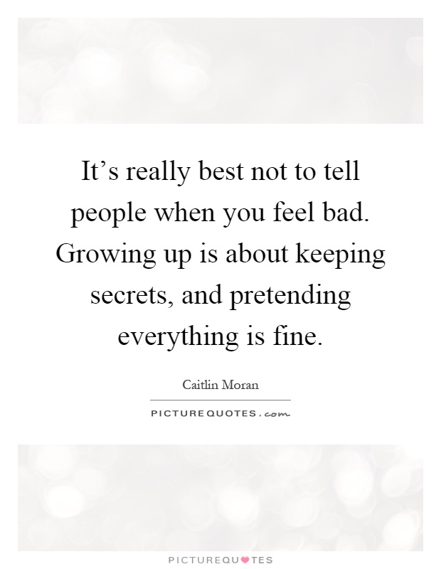 It's really best not to tell people when you feel bad. Growing up is about keeping secrets, and pretending everything is fine Picture Quote #1